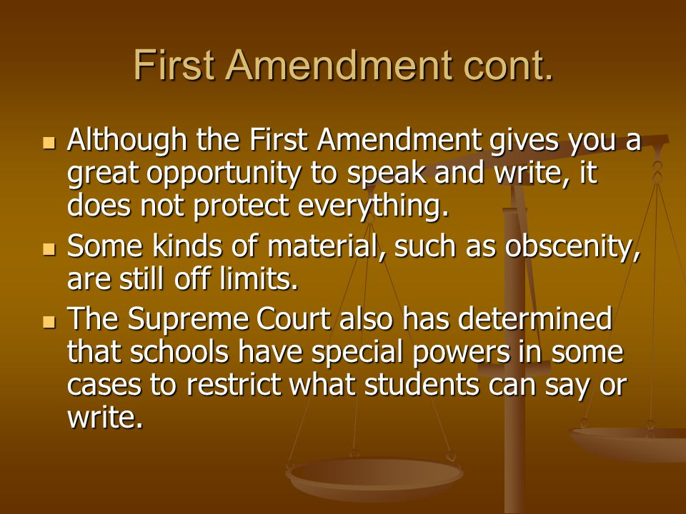 First Amendment cont. Although the First Amendment gives you a great opportunity to speak and write, it does not protect everything.