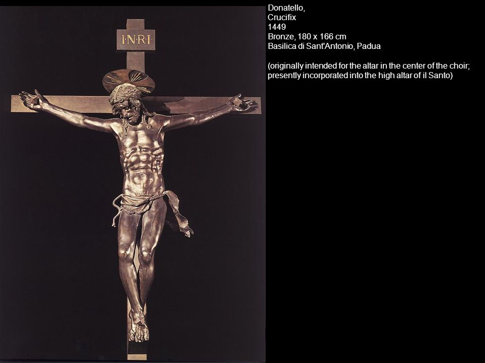 Donatello, Crucifix 1449 Bronze, 180 x 166 cm Basilica di Sant Antonio, Padua.