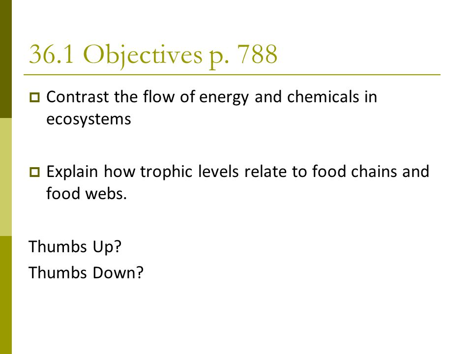 36.1 Objectives p. 788 Contrast the flow of energy and chemicals in ecosystems. Explain how trophic levels relate to food chains and food webs.