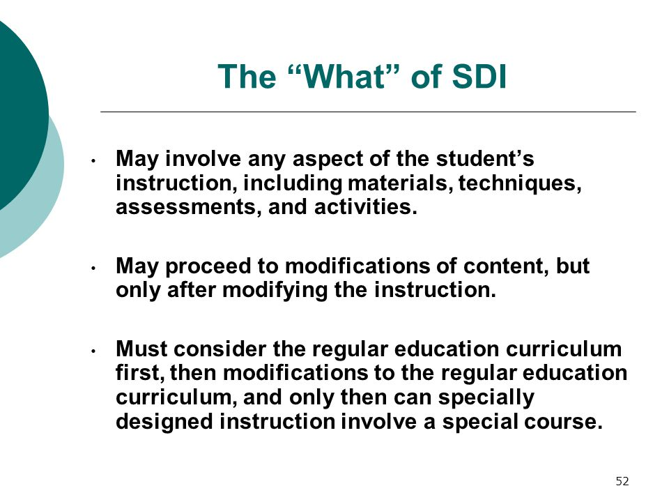 The What of SDI May involve any aspect of the student's instruction, including materials, techniques, assessments, and activities.