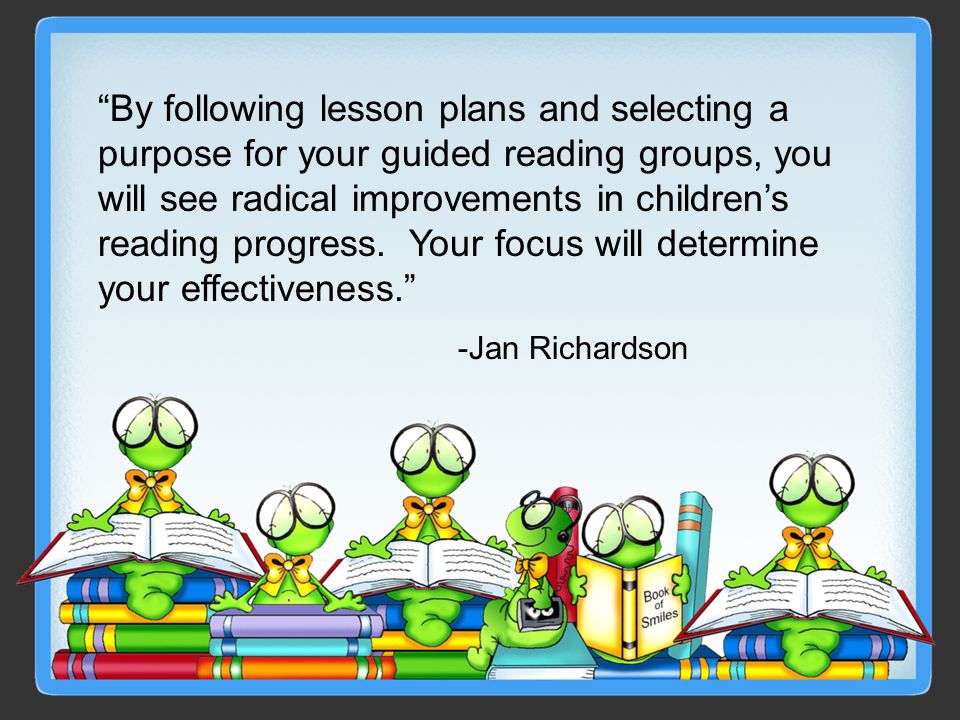 By following lesson plans and selecting a purpose for your guided reading groups, you will see radical improvements in children's reading progress. Your focus will determine your effectiveness.