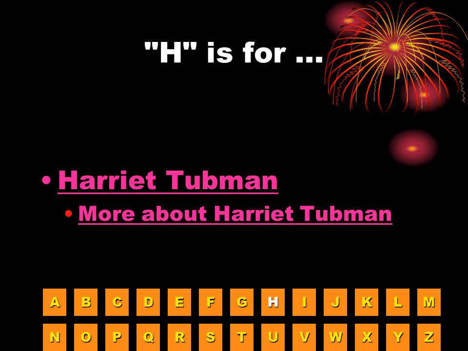 H is for ... Harriet Tubman More about Harriet Tubman A B C D E F G