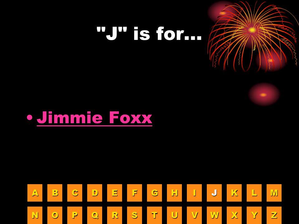 J is for... Jimmie Foxx A B C D E F G H I J K L M N O P Q R S T U V