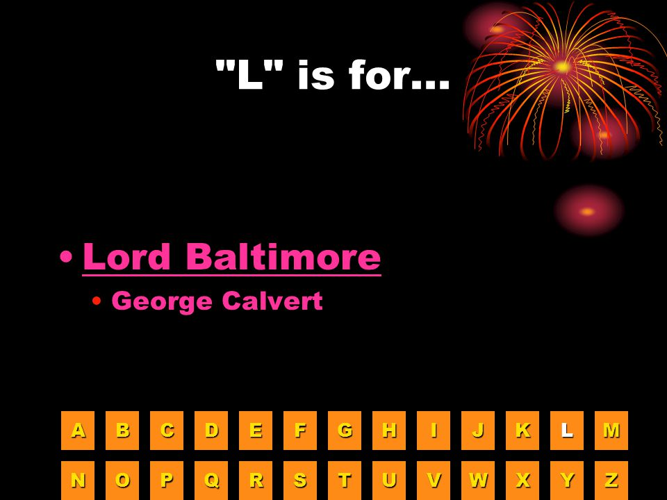 L is for... Lord Baltimore George Calvert A B C D E F G H I J K L M
