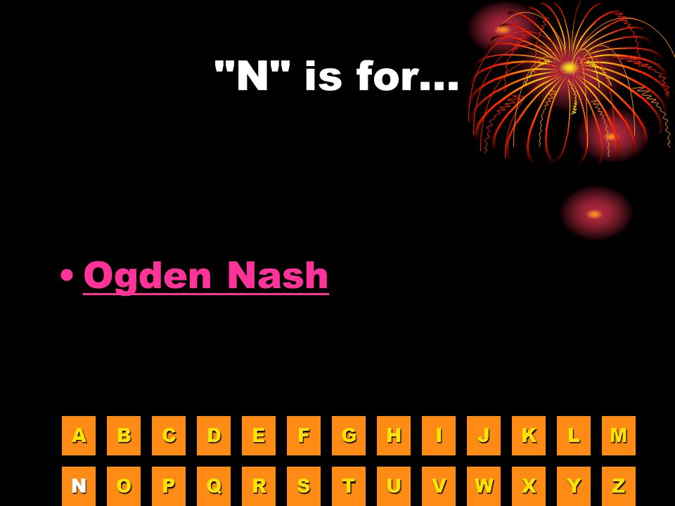 N is for... Ogden Nash A B C D E F G H I J K L M N O P Q R S T U V W