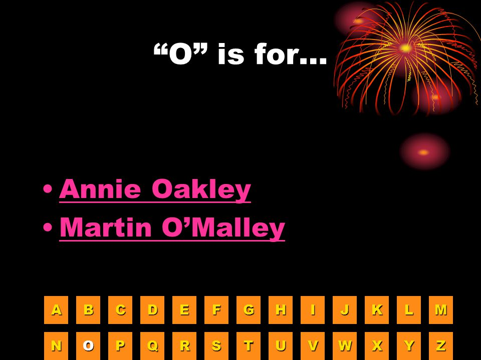 O is for… Annie Oakley Martin O'Malley A B C D E F G H I J K L M N O