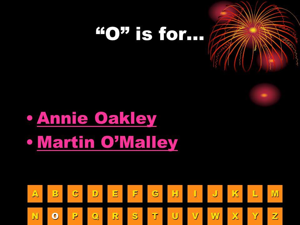 O is for… Annie Oakley Martin O'Malley A B C D E F G H I J K L M N O