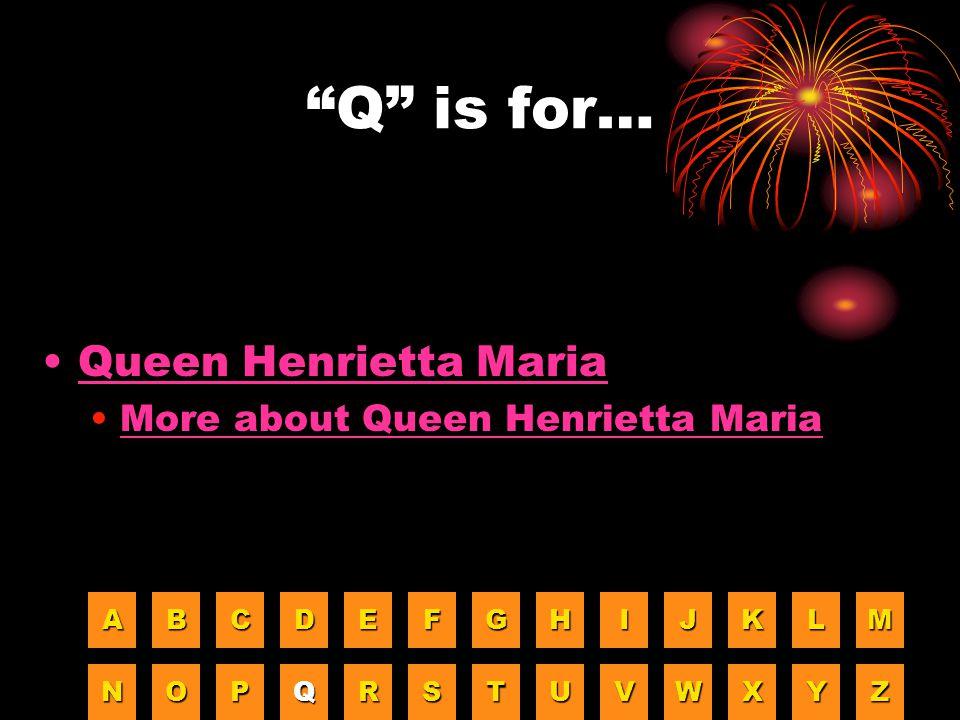 Q is for… Queen Henrietta Maria More about Queen Henrietta Maria A B