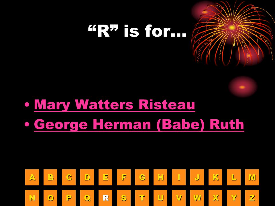 R is for… Mary Watters Risteau George Herman (Babe) Ruth A B C D E F
