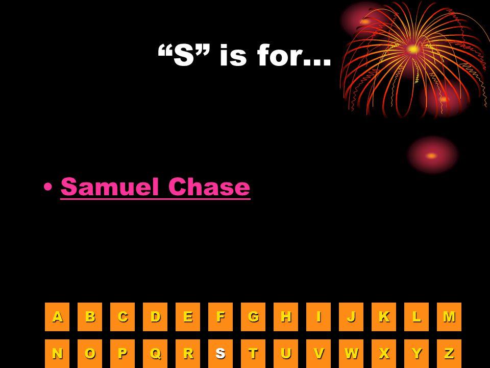 S is for… Samuel Chase A B C D E F G H I J K L M N O P Q R S T U V W