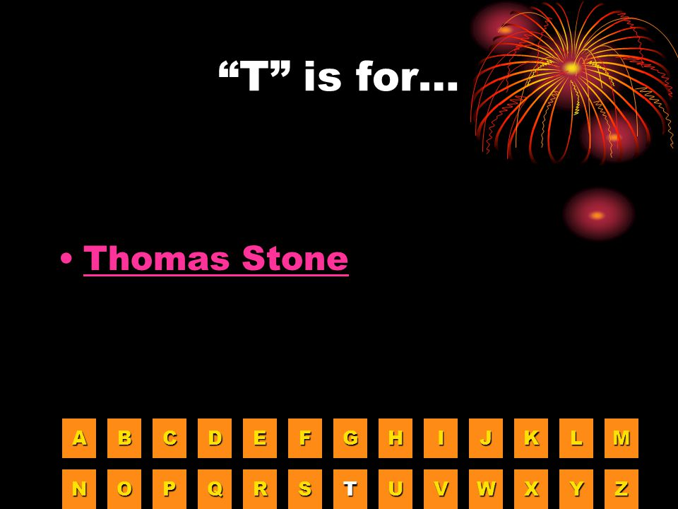 T is for… Thomas Stone A B C D E F G H I J K L M N O P Q R S T U V W