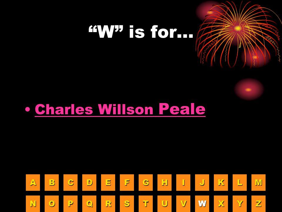 W is for… Charles Willson Peale A B C D E F G H I J K L M N O P Q R
