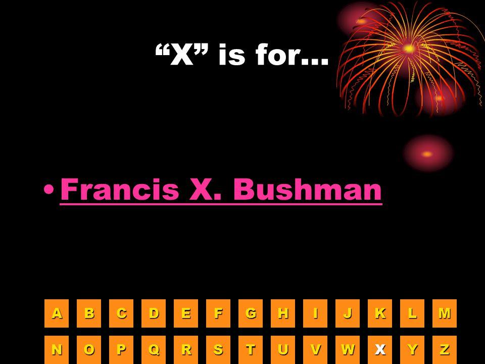 X is for… Francis X. Bushman A B C D E F G H I J K L M N O P Q R S T
