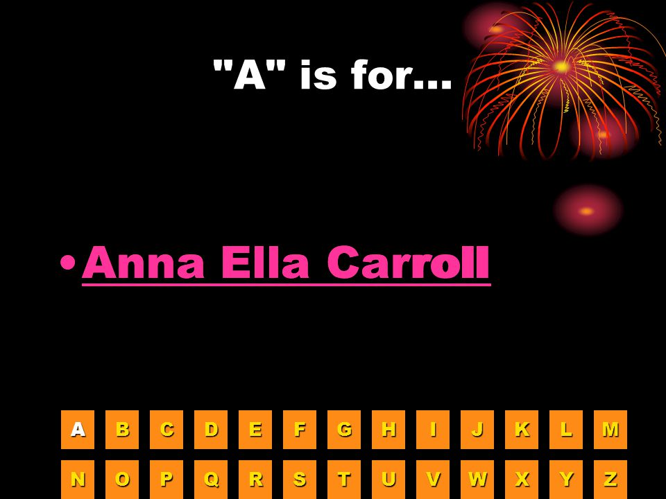 Anna Ella Carroll Anna Ella Carroll A is for... A B C D E F G H I J