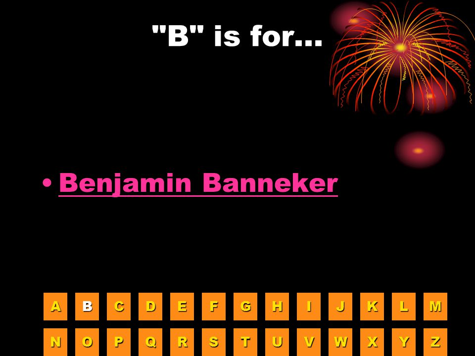 B is for... Benjamin Banneker A B C D E F G H I J K L M N O P Q R S