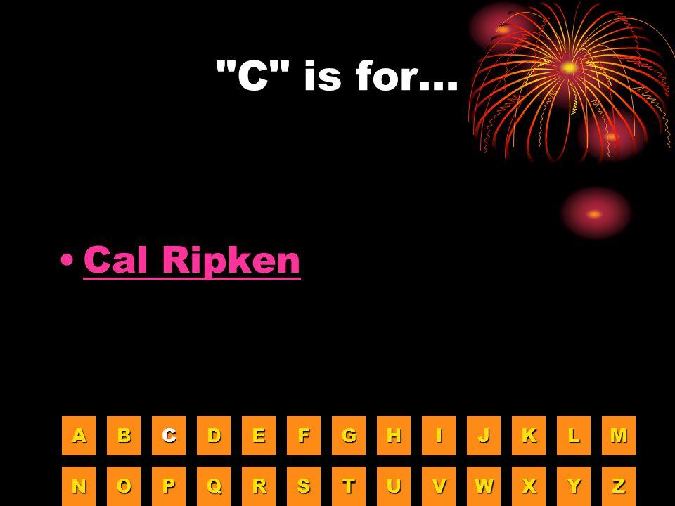 C is for... Cal Ripken A B C D E F G H I J K L M N O P Q R S T U V W