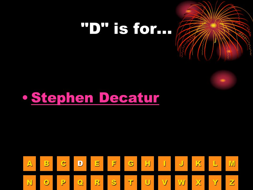 D is for... Stephen Decatur A B C D E F G H I J K L M N O P Q R S T