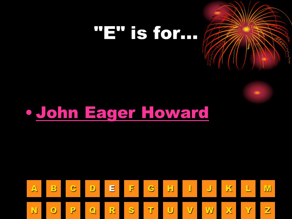 E is for... John Eager Howard A B C D E F G H I J K L M N O P Q R S