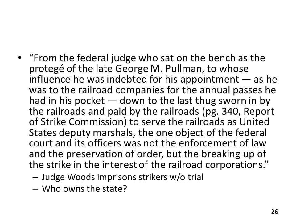 From the federal judge who sat on the bench as the protegé of the late George M. Pullman, to whose influence he was indebted for his appointment — as he was to the railroad companies for the annual passes he had in his pocket — down to the last thug sworn in by the railroads and paid by the railroads (pg. 340, Report of Strike Commission) to serve the railroads as United States deputy marshals, the one object of the federal court and its officers was not the enforcement of law and the preservation of order, but the breaking up of the strike in the interest of the railroad corporations.