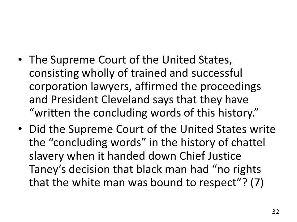 The Supreme Court of the United States, consisting wholly of trained and successful corporation lawyers, affirmed the proceedings and President Cleveland says that they have written the concluding words of this history.