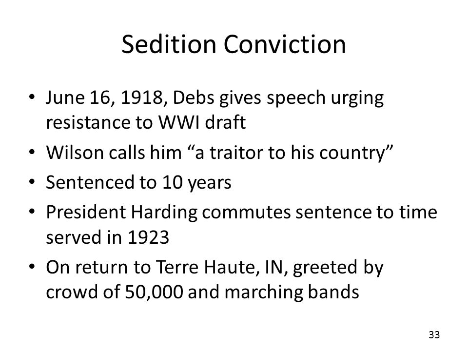Sedition Conviction June 16, 1918, Debs gives speech urging resistance to WWI draft. Wilson calls him a traitor to his country