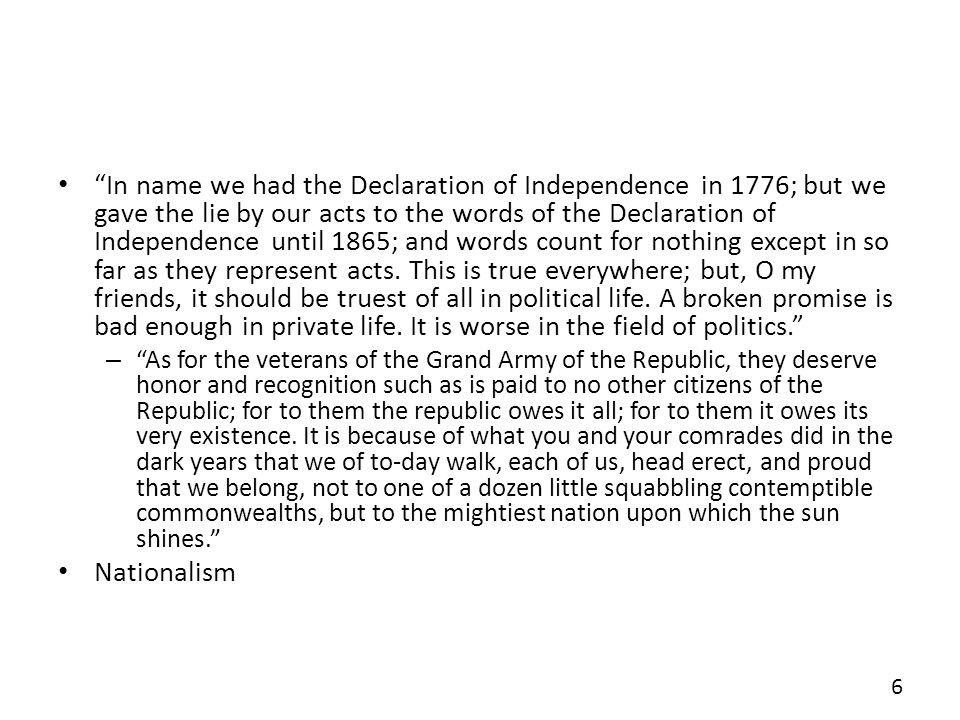 In name we had the Declaration of Independence in 1776; but we gave the lie by our acts to the words of the Declaration of Independence until 1865; and words count for nothing except in so far as they represent acts. This is true everywhere; but, O my friends, it should be truest of all in political life. A broken promise is bad enough in private life. It is worse in the field of politics.