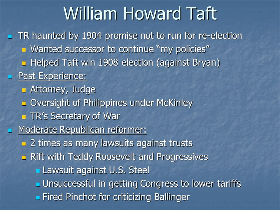 William Howard Taft TR haunted by 1904 promise not to run for re-election. Wanted successor to continue my policies