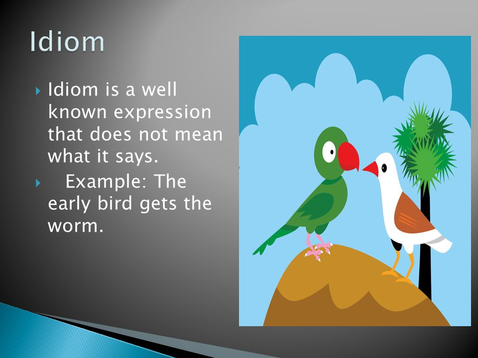Idiom Idiom is a well known expression that does not mean what it says.