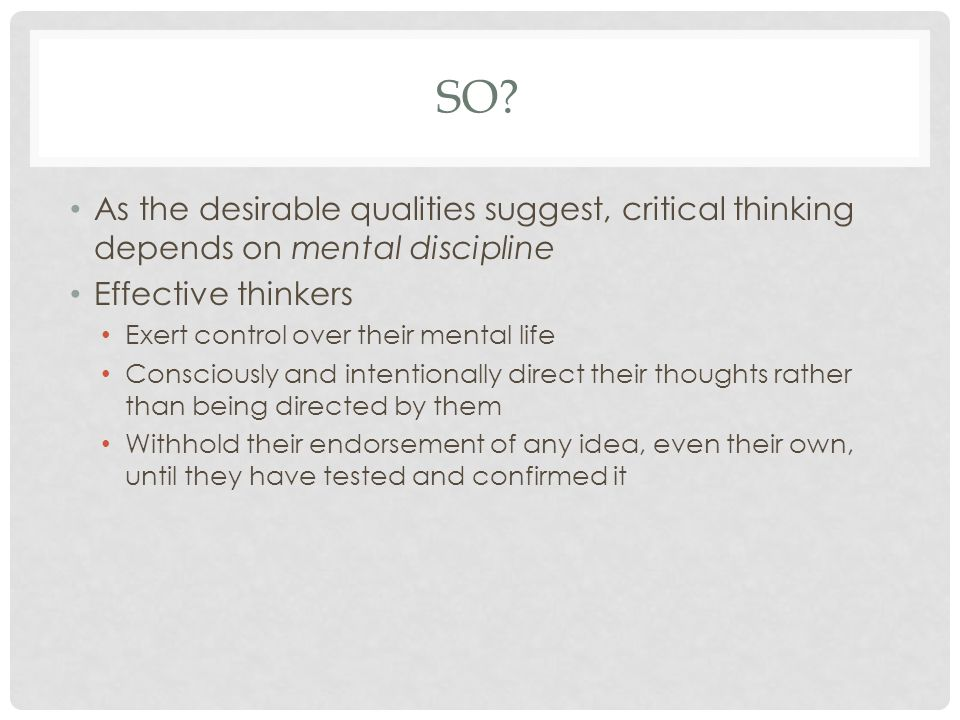 So As the desirable qualities suggest, critical thinking depends on mental discipline. Effective thinkers.