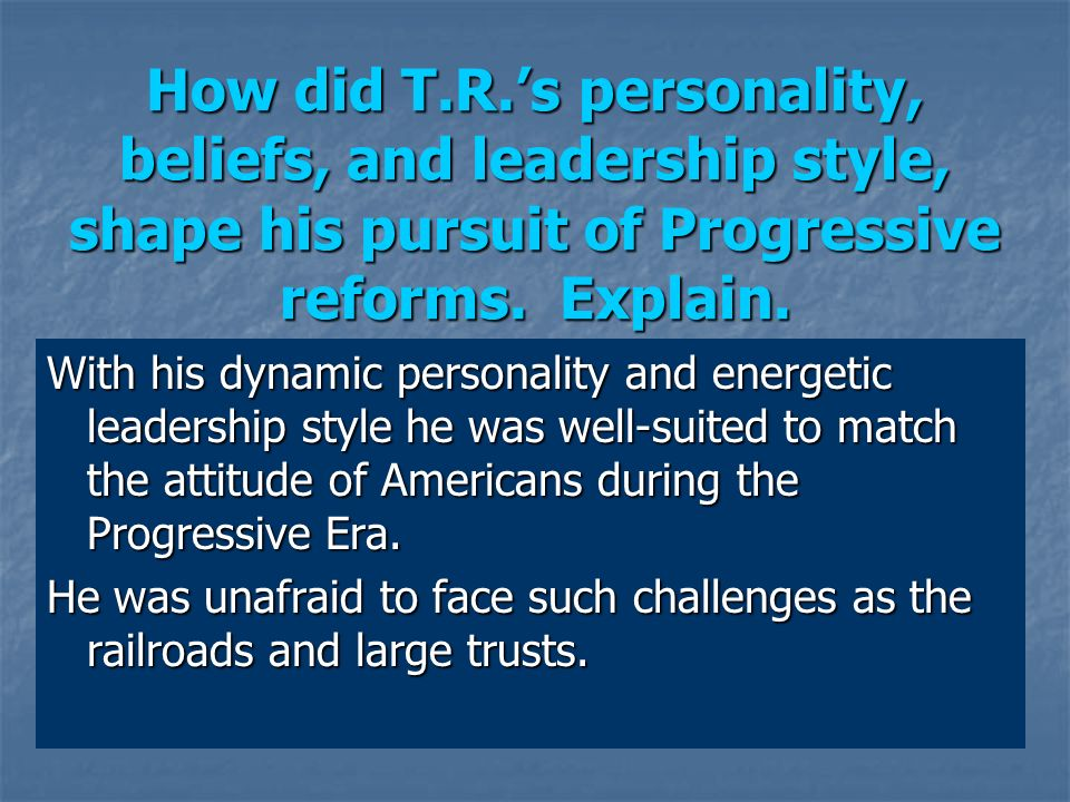 How did T.R.'s personality, beliefs, and leadership style, shape his pursuit of Progressive reforms. Explain.