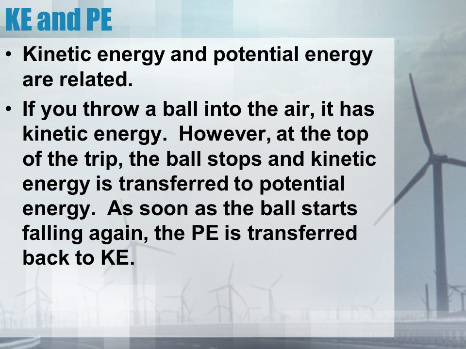 KE and PE Kinetic energy and potential energy are related.