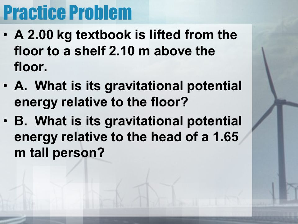 Practice Problem A 2.00 kg textbook is lifted from the floor to a shelf 2.10 m above the floor.