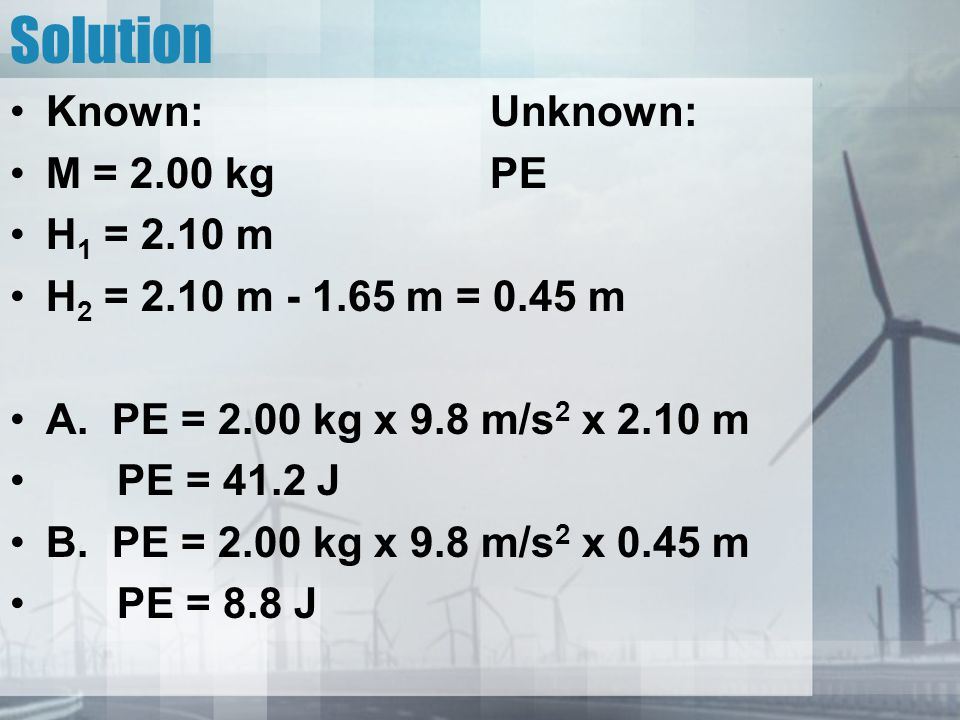 Solution Known: Unknown: M = 2.00 kg PE H1 = 2.10 m