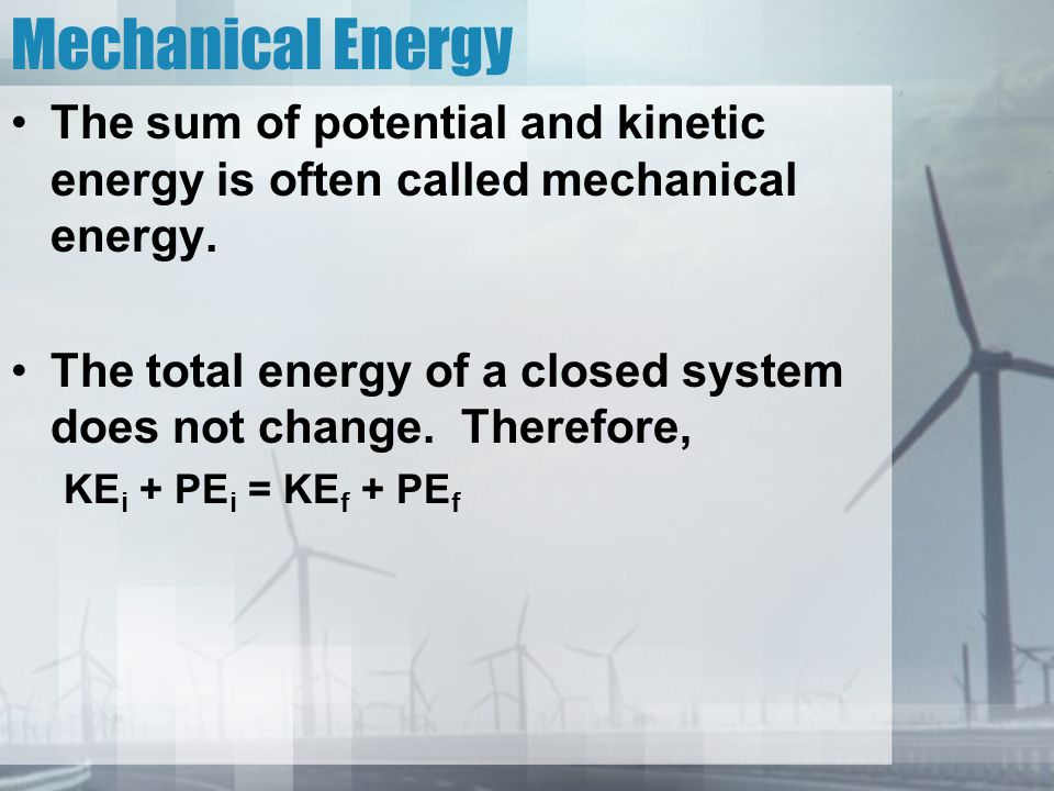 Mechanical Energy The sum of potential and kinetic energy is often called mechanical energy.