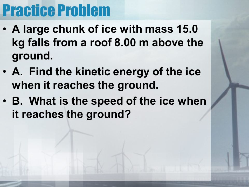Practice Problem A large chunk of ice with mass 15.0 kg falls from a roof 8.00 m above the ground.