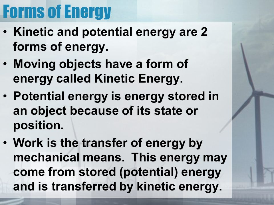 Forms of Energy Kinetic and potential energy are 2 forms of energy.