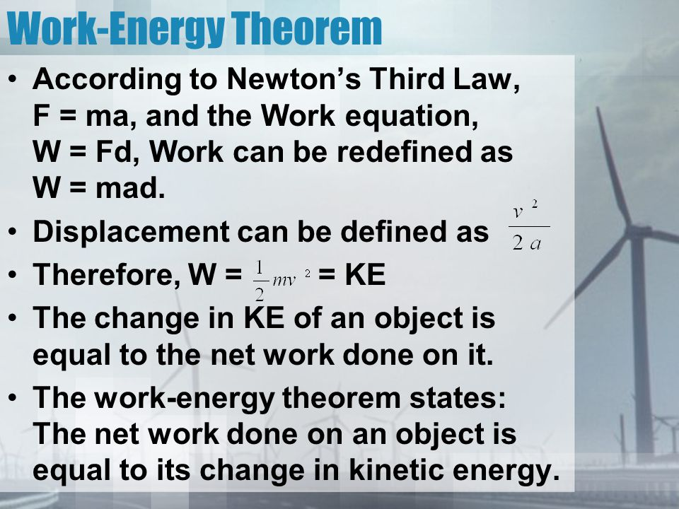 Work-Energy Theorem According to Newton's Third Law, F = ma, and the Work equation, W = Fd, Work can be redefined as W = mad.