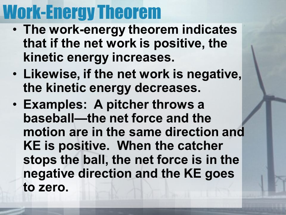 Work-Energy Theorem The work-energy theorem indicates that if the net work is positive, the kinetic energy increases.
