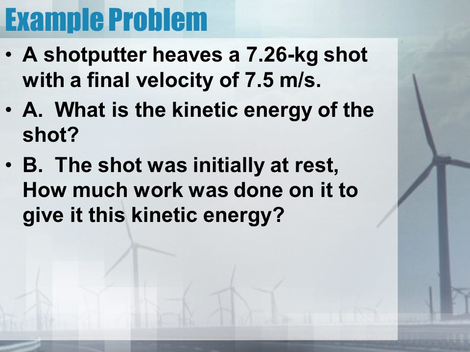 Example Problem A shotputter heaves a 7.26-kg shot with a final velocity of 7.5 m/s. A. What is the kinetic energy of the shot