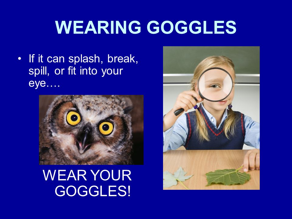 WEARING GOGGLES WEAR YOUR GOGGLES!