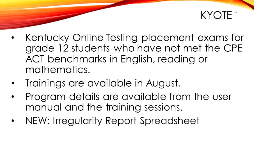 KYOTE Kentucky Online Testing placement exams for grade 12 students who have not met the CPE ACT benchmarks in English, reading or mathematics.