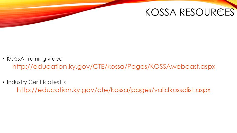 KOSSA Resources KOSSA Training video. http://education.ky.gov/CTE/kossa/Pages/KOSSAwebcast.aspx. Industry Certificates List.
