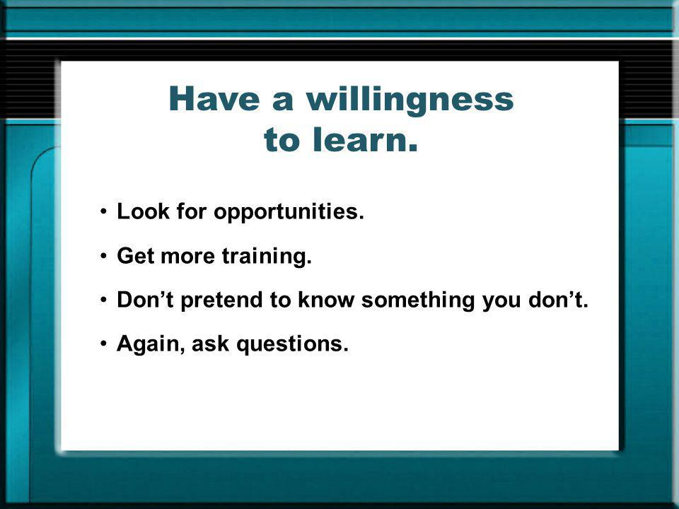Have a willingness to learn.