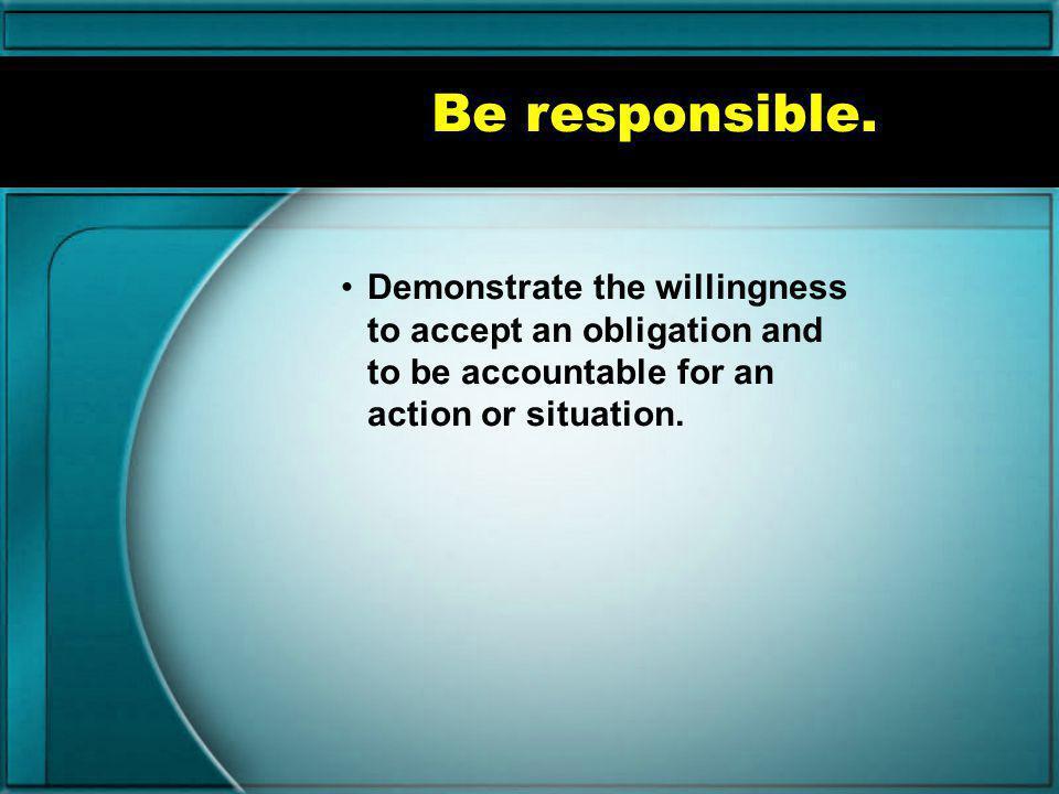 Be responsible.