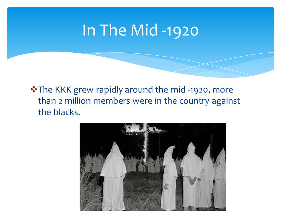 In The Mid -1920 The KKK grew rapidly around the mid -1920, more than 2 million members were in the country against the blacks.