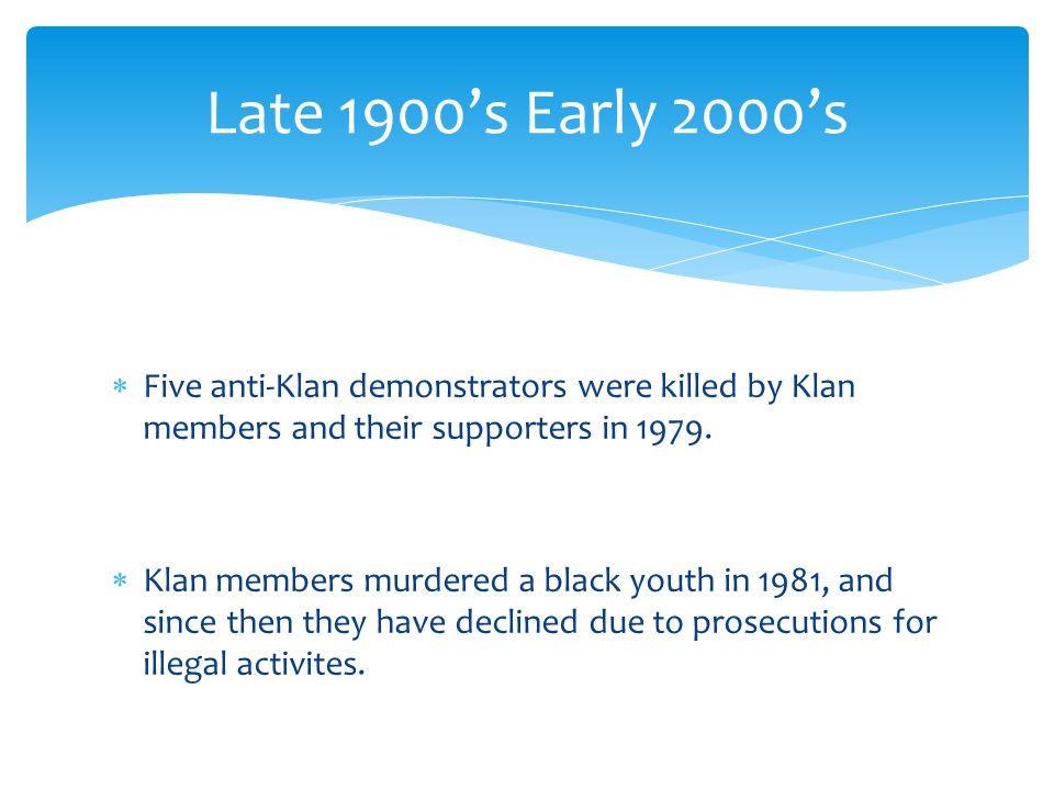 Late 1900's Early 2000's Five anti-Klan demonstrators were killed by Klan members and their supporters in 1979.