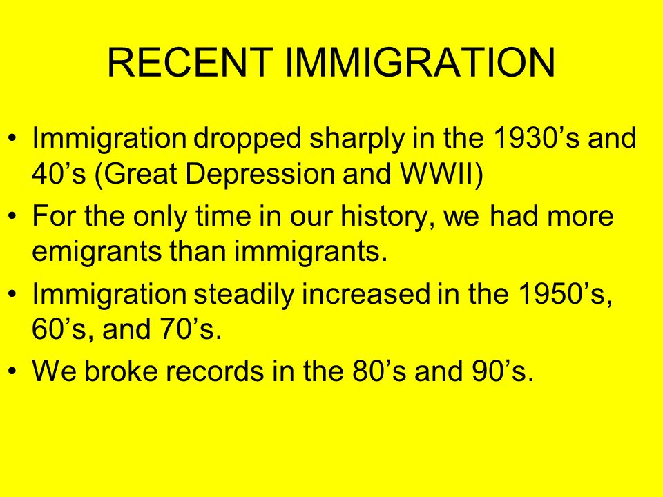 RECENT IMMIGRATION Immigration dropped sharply in the 1930's and 40's (Great Depression and WWII)