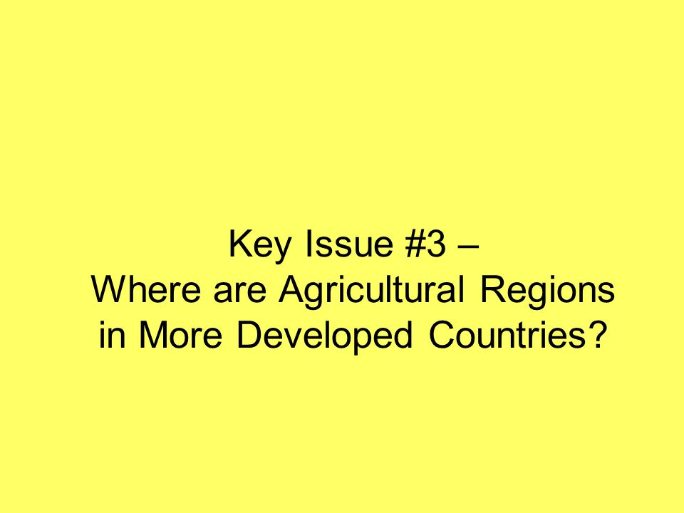 Key Issue #3 – Where are Agricultural Regions in More Developed Countries