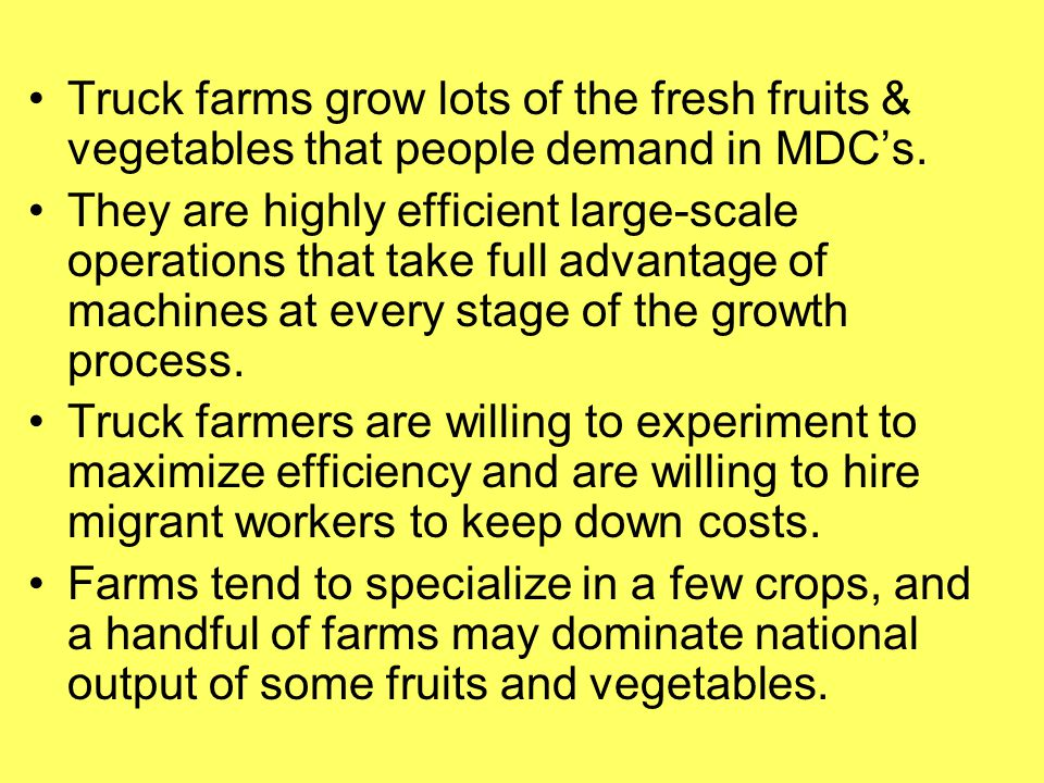 Truck farms grow lots of the fresh fruits & vegetables that people demand in MDC's.