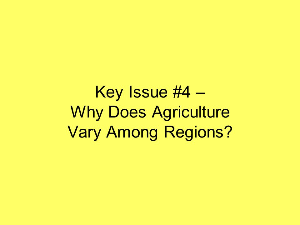 Key Issue #4 – Why Does Agriculture Vary Among Regions